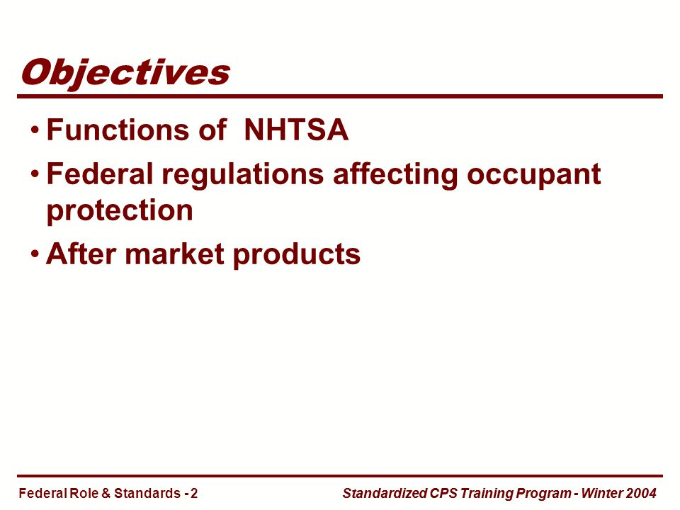 Standardized CPS Training Program - Winter 2004 Objectives Functions of NHTSA Federal regulations affecting occupant protection After market products Federal Role & Standards - 2