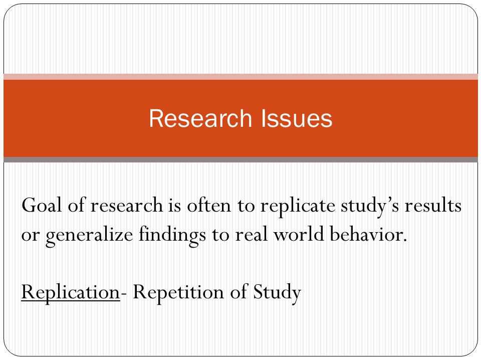 Research Issues Goal of research is often to replicate study's results or generalize findings to real world behavior.
