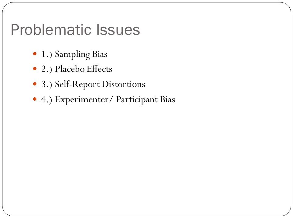 Problematic Issues 1.) Sampling Bias 2.) Placebo Effects 3.) Self-Report Distortions 4.) Experimenter/ Participant Bias