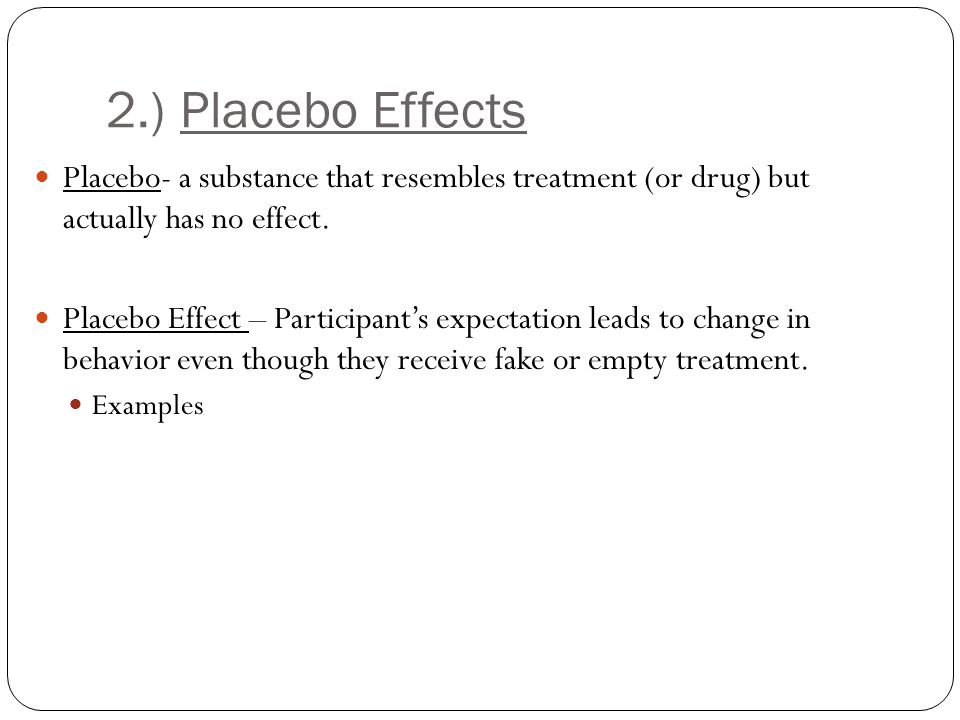 2.) Placebo Effects Placebo- a substance that resembles treatment (or drug) but actually has no effect.