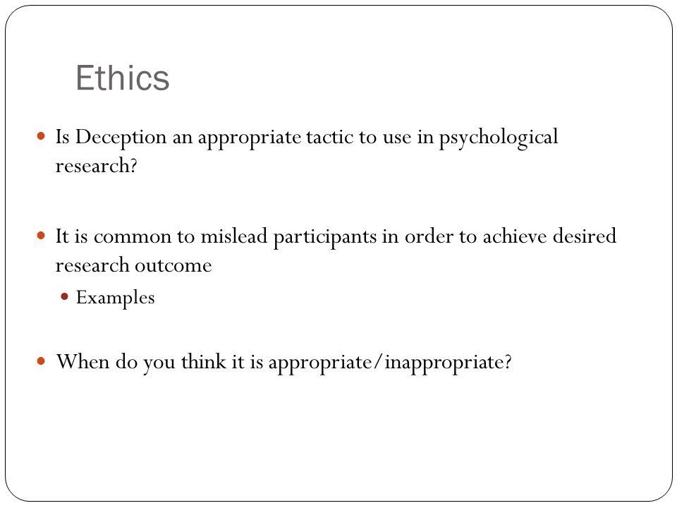Ethics Is Deception an appropriate tactic to use in psychological research.