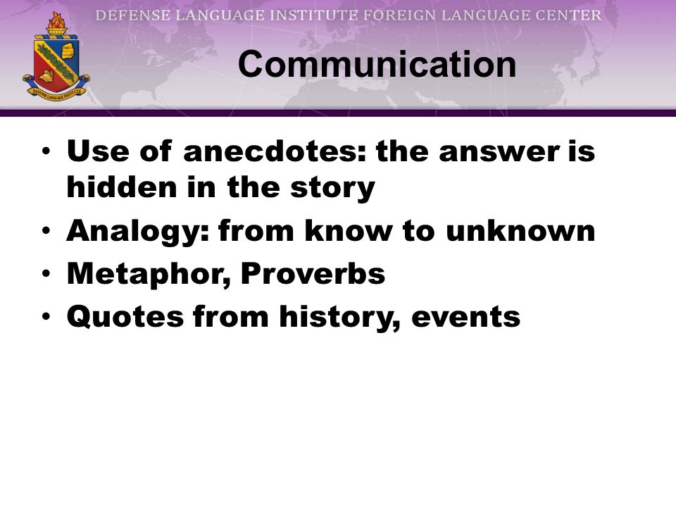 Communication Use of anecdotes: the answer is hidden in the story Analogy: from know to unknown Metaphor, Proverbs Quotes from history, events