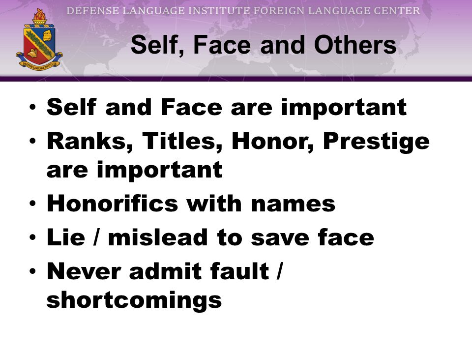 Self, Face and Others Self and Face are important Ranks, Titles, Honor, Prestige are important Honorifics with names Lie / mislead to save face Never admit fault / shortcomings
