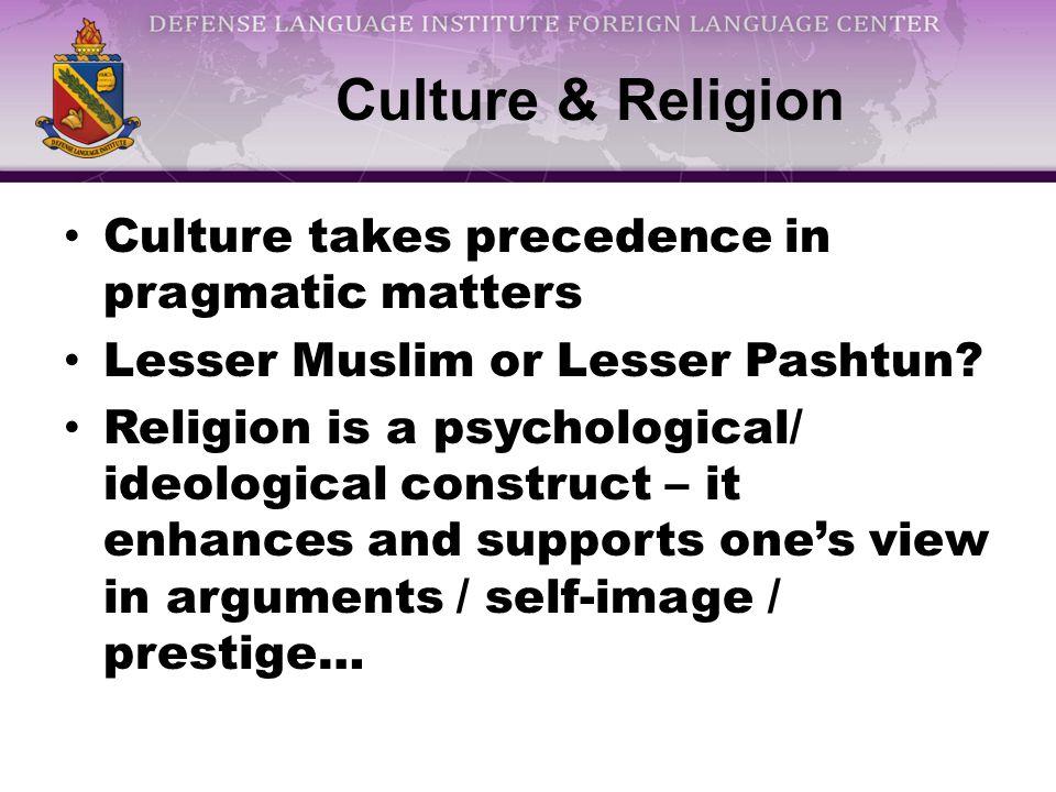 Culture & Religion Culture takes precedence in pragmatic matters Lesser Muslim or Lesser Pashtun.
