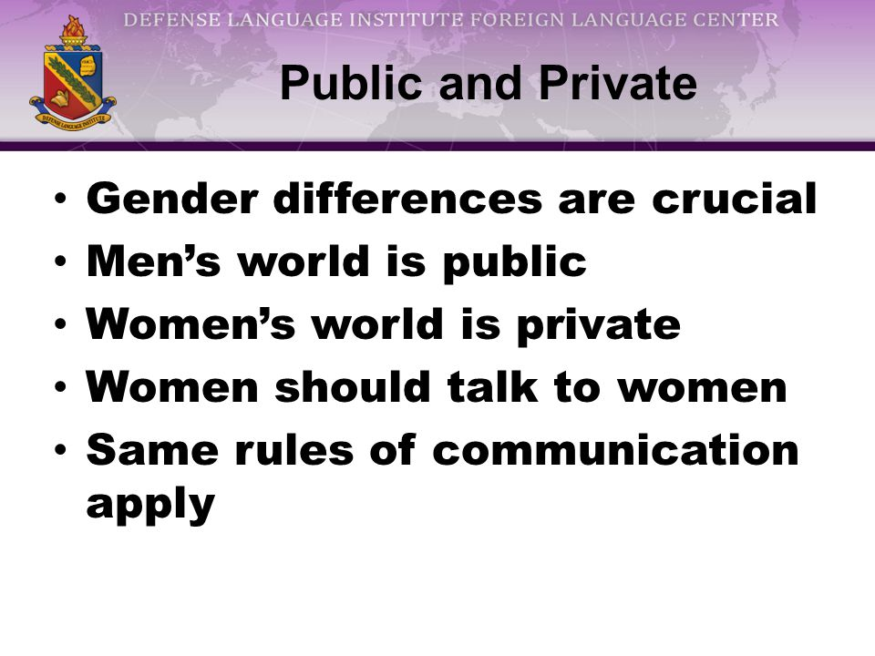 Public and Private Gender differences are crucial Men's world is public Women's world is private Women should talk to women Same rules of communication apply