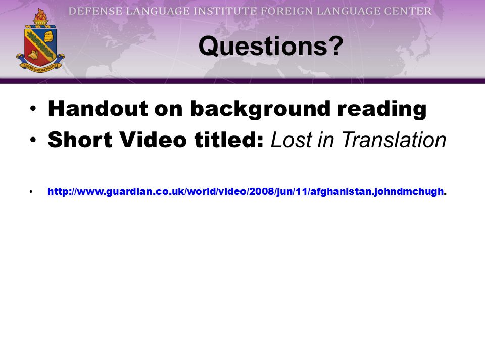 Questions? Handout on background reading Short Video titled: Lost in Translation http://www.guardian.co.uk/world/video/2008/jun/11/afghanistan.johndmc