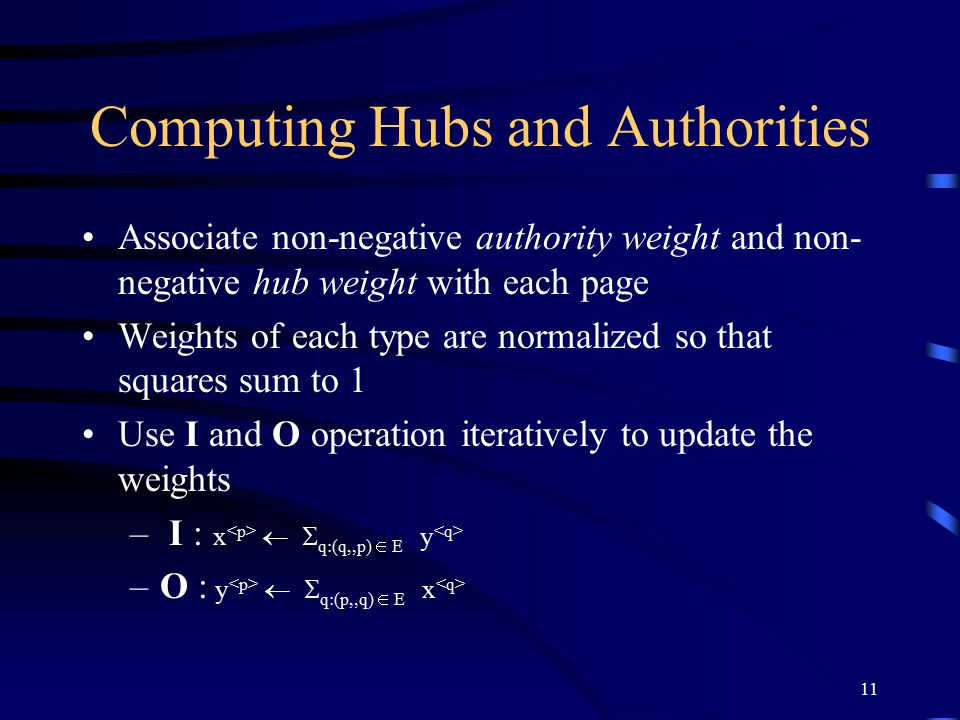 11 Computing Hubs and Authorities Associate non-negative authority weight and non- negative hub weight with each page Weights of each type are normali