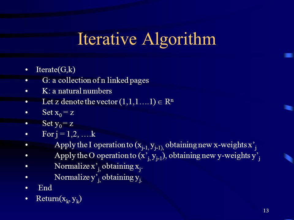 13 Iterative Algorithm Iterate(G,k) G: a collection of n linked pages K: a natural numbers Let z denote the vector (1,1,1….1)  R n Set x 0 = z Set y