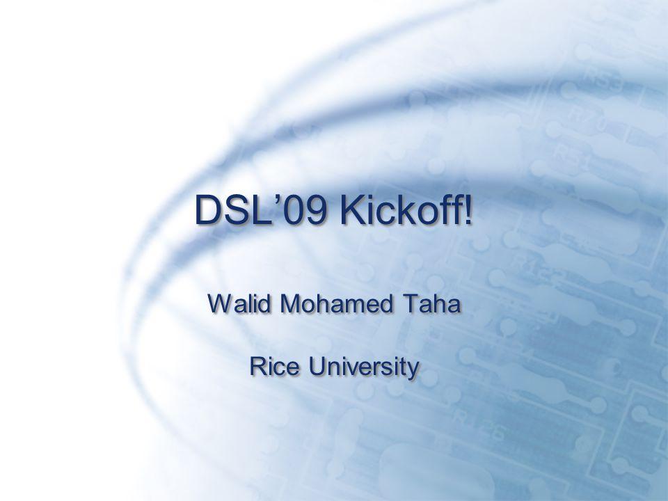 DSL'09 Kickoff! Walid Mohamed Taha Rice University Walid Mohamed Taha Rice University