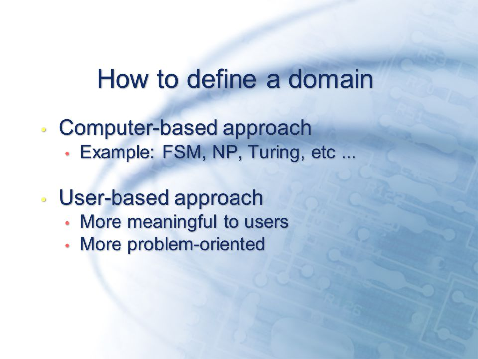How to define a domain Computer-based approach Example: FSM, NP, Turing, etc...