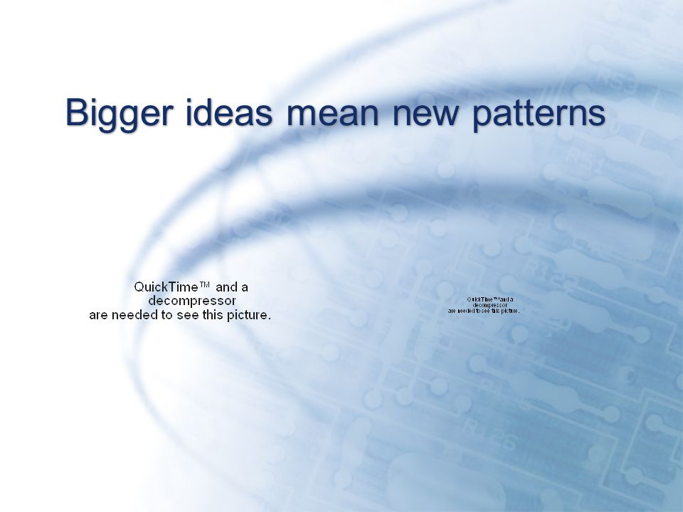 Bigger ideas mean new patterns