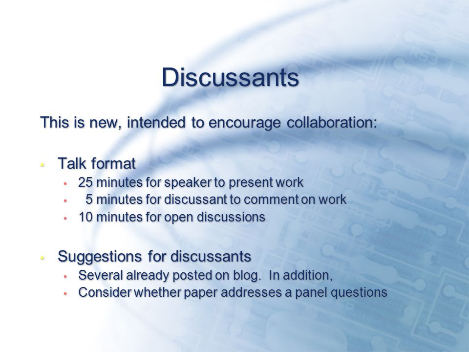 Discussants This is new, intended to encourage collaboration: Talk format 25 minutes for speaker to present work 5 minutes for discussant to comment on work 10 minutes for open discussions Suggestions for discussants Several already posted on blog.