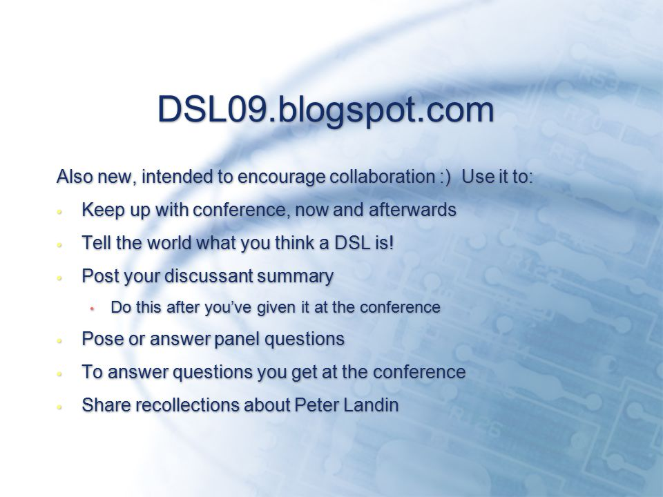 DSL09.blogspot.com Also new, intended to encourage collaboration :) Use it to: Keep up with conference, now and afterwards Tell the world what you think a DSL is.