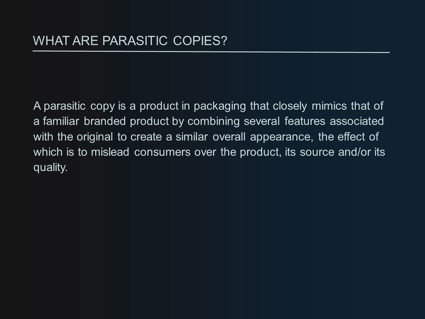 A parasitic copy is a product in packaging that closely mimics that of a familiar branded product by combining several features associated with the original to create a similar overall appearance, the effect of which is to mislead consumers over the product, its source and/or its quality.