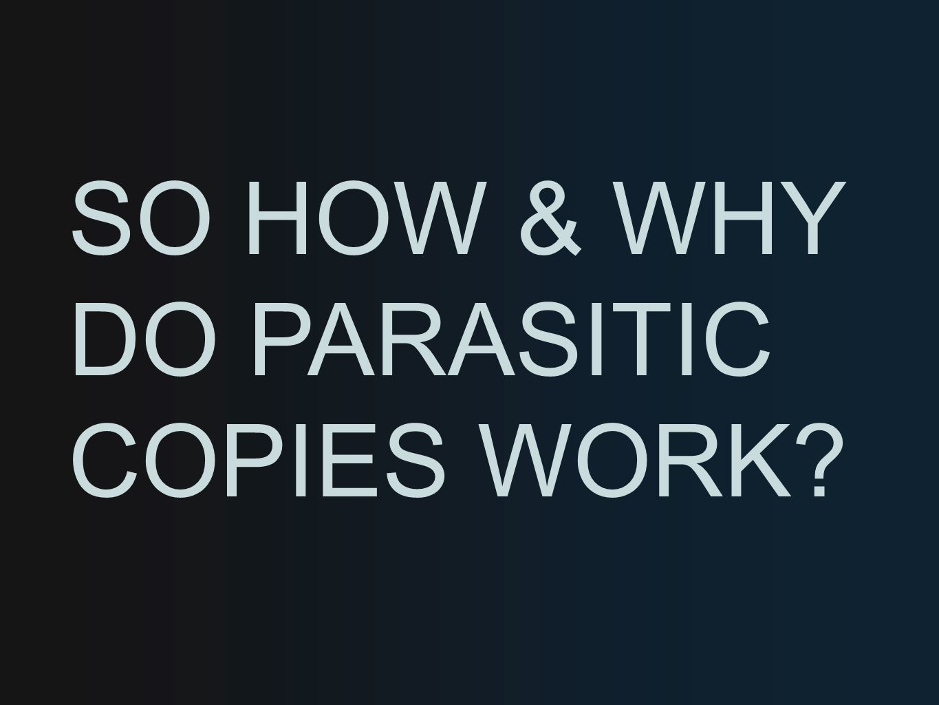 SO HOW & WHY DO PARASITIC COPIES WORK