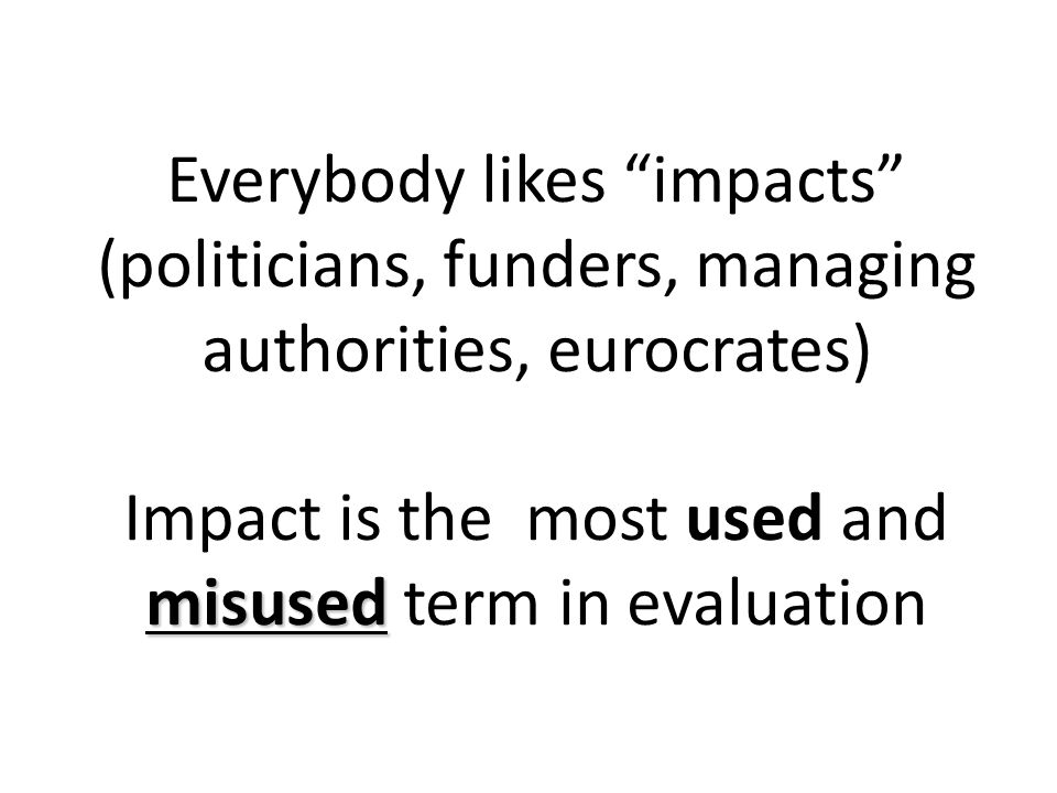 Everybody likes impacts (politicians, funders, managing authorities, eurocrates) misused Impact is the most used and misused term in evaluation