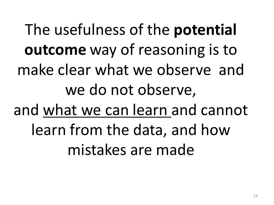 The usefulness of the potential outcome way of reasoning is to make clear what we observe and we do not observe, and what we can learn and cannot learn from the data, and how mistakes are made 24