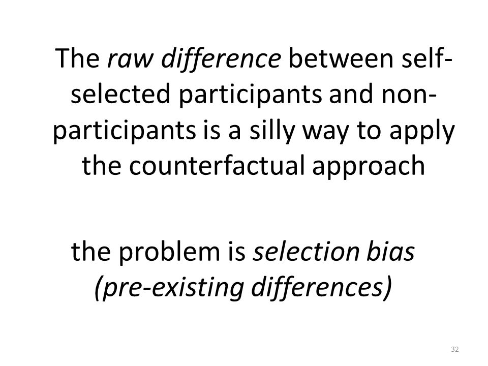 The raw difference between self- selected participants and non- participants is a silly way to apply the counterfactual approach the problem is selection bias (pre-existing differences) 32