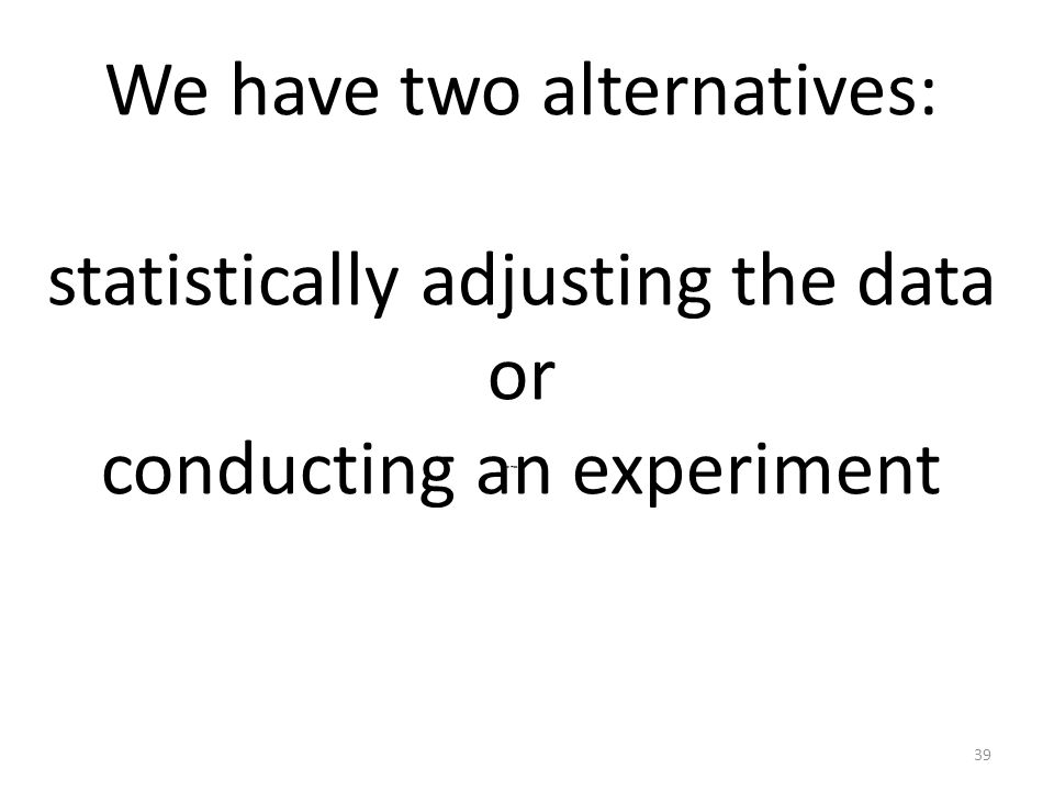 We have two alternatives: statistically adjusting the data or conducting an experiment The mostt 39