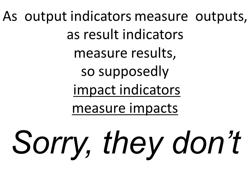 As output indicators measure outputs, as result indicators measure results, so supposedly impact indicators measure impacts Sorry, they don't