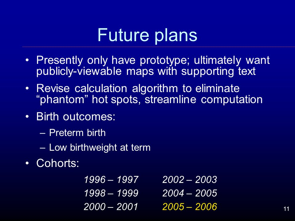11 Future plans Presently only have prototype; ultimately want publicly-viewable maps with supporting text Revise calculation algorithm to eliminate phantom hot spots, streamline computation Birth outcomes: –Preterm birth –Low birthweight at term Cohorts: 1996 – 19972002 – 2003 1998 – 19992004 – 2005 2000 – 20012005 – 2006