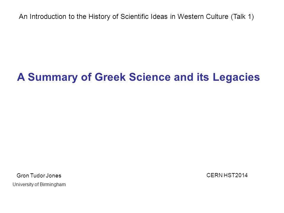 An Introduction to the History of Scientific Ideas in Western Culture (Talk 1) A Summary of Greek Science and its Legacies Gron Tudor Jones CERN HST2014 University of Birmingham