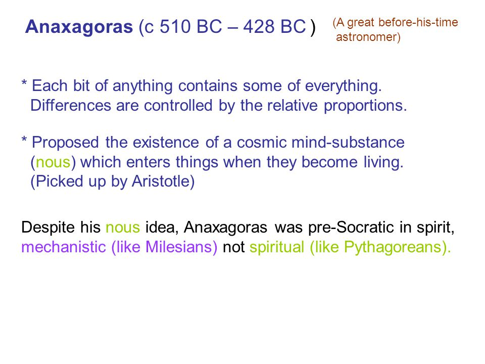 Anaxagoras (c 510 BC – 428 BC ) (A great before-his-time astronomer) * Each bit of anything contains some of everything.