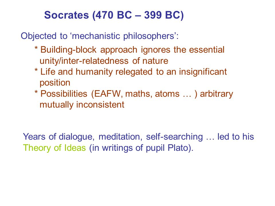 Socrates (470 BC – 399 BC) Objected to 'mechanistic philosophers': * Building-block approach ignores the essential unity/inter-relatedness of nature *