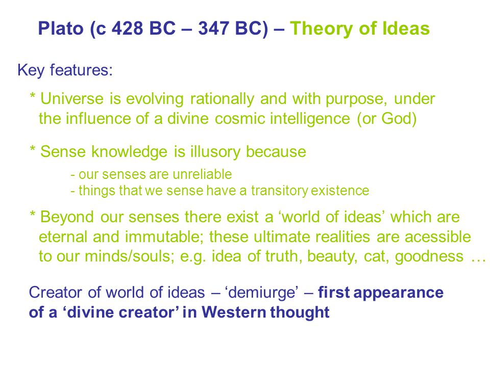 Plato (c 428 BC – 347 BC) – Theory of Ideas Key features: * Sense knowledge is illusory because - our senses are unreliable - things that we sense have a transitory existence * Universe is evolving rationally and with purpose, under the influence of a divine cosmic intelligence (or God) * Beyond our senses there exist a 'world of ideas' which are eternal and immutable; these ultimate realities are acessible to our minds/souls; e.g.