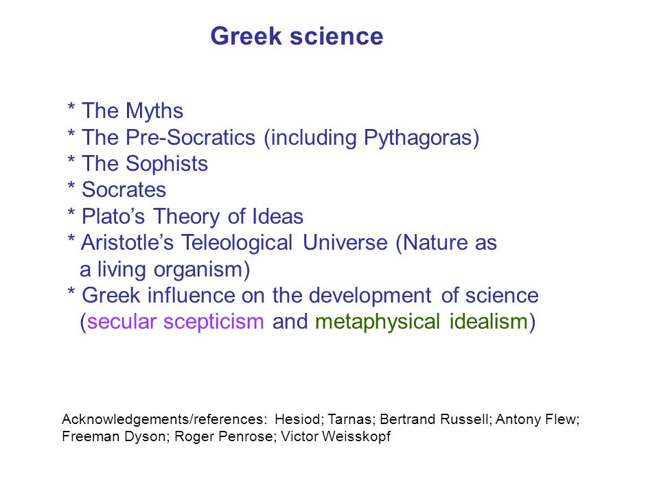 Greek science * The Myths * The Pre-Socratics (including Pythagoras) * The Sophists * Socrates * Plato's Theory of Ideas * Aristotle's Teleological Un