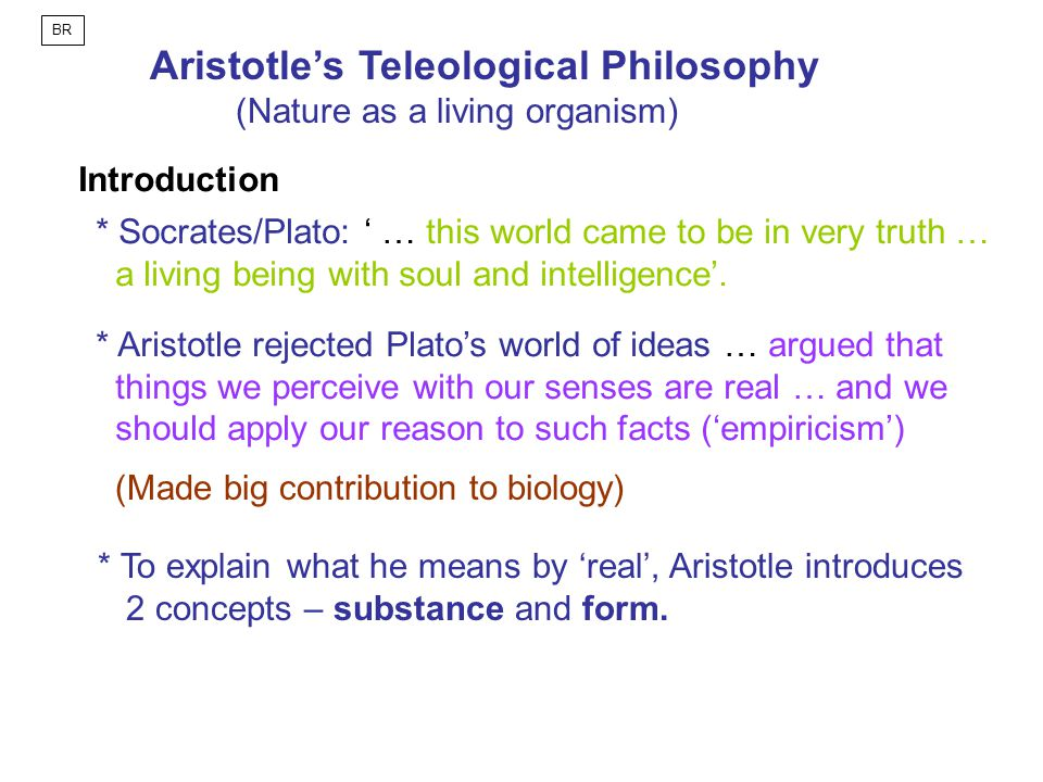 Aristotle's Teleological Philosophy (Nature as a living organism) Introduction * Socrates/Plato: ' … this world came to be in very truth … a living being with soul and intelligence'.