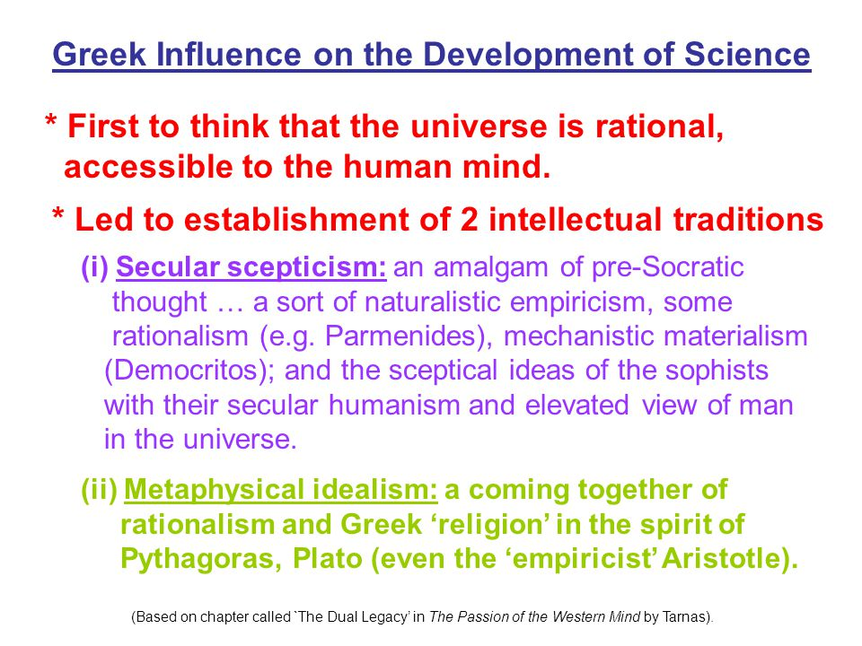 Greek Influence on the Development of Science * First to think that the universe is rational, accessible to the human mind. * Led to establishment of