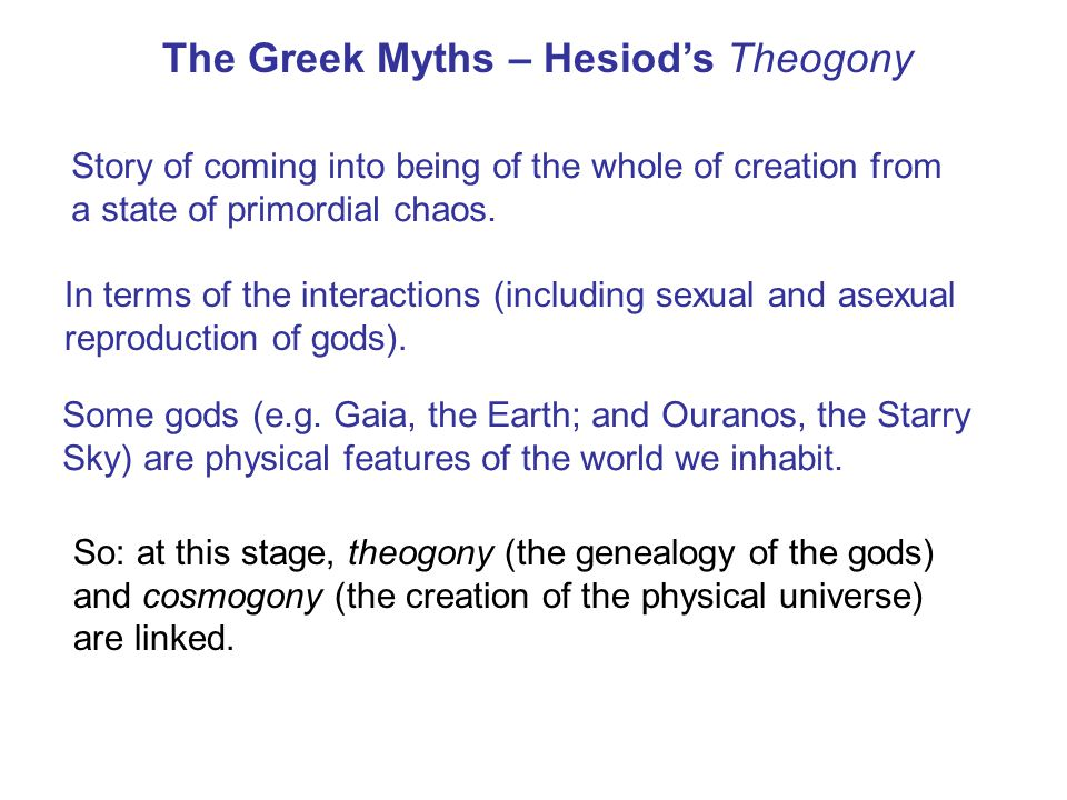 The Greek Myths – Hesiod's Theogony Story of coming into being of the whole of creation from a state of primordial chaos.