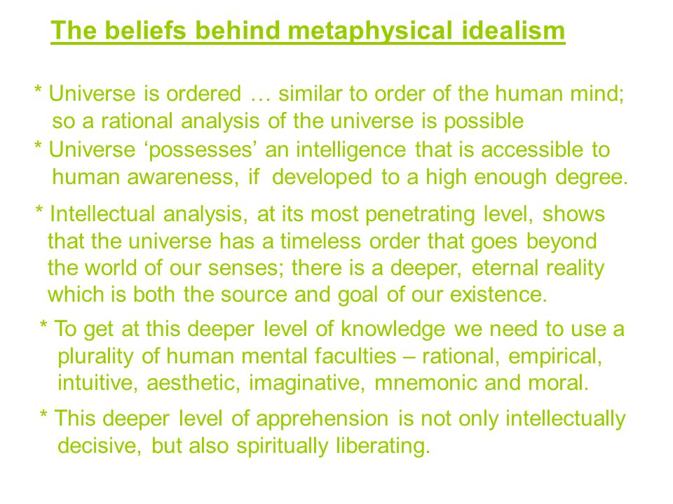 The beliefs behind metaphysical idealism * Universe is ordered … similar to order of the human mind; so a rational analysis of the universe is possible * Universe 'possesses' an intelligence that is accessible to human awareness, if developed to a high enough degree.