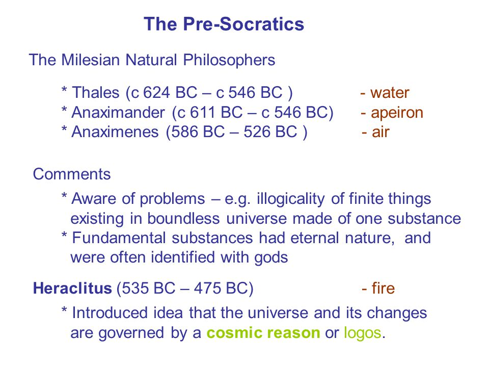The Pre-Socratics The Milesian Natural Philosophers * Thales (c 624 BC – c 546 BC ) - water * Anaximander (c 611 BC – c 546 BC) - apeiron * Anaximenes (586 BC – 526 BC ) - air Comments * Aware of problems – e.g.