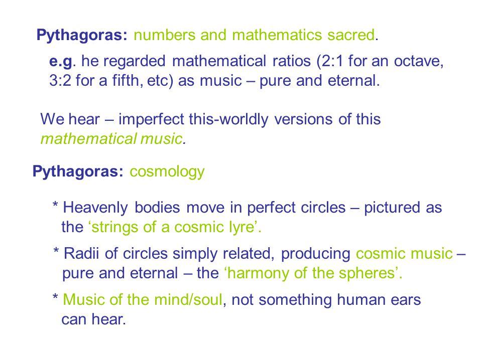 Pythagoras: numbers and mathematics sacred. e.g.