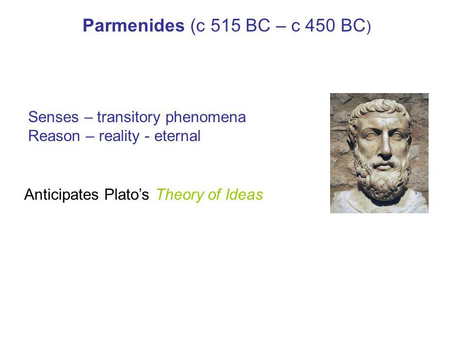 Parmenides (c 515 BC – c 450 BC ) Senses – transitory phenomena Reason – reality - eternal Anticipates Plato's Theory of Ideas