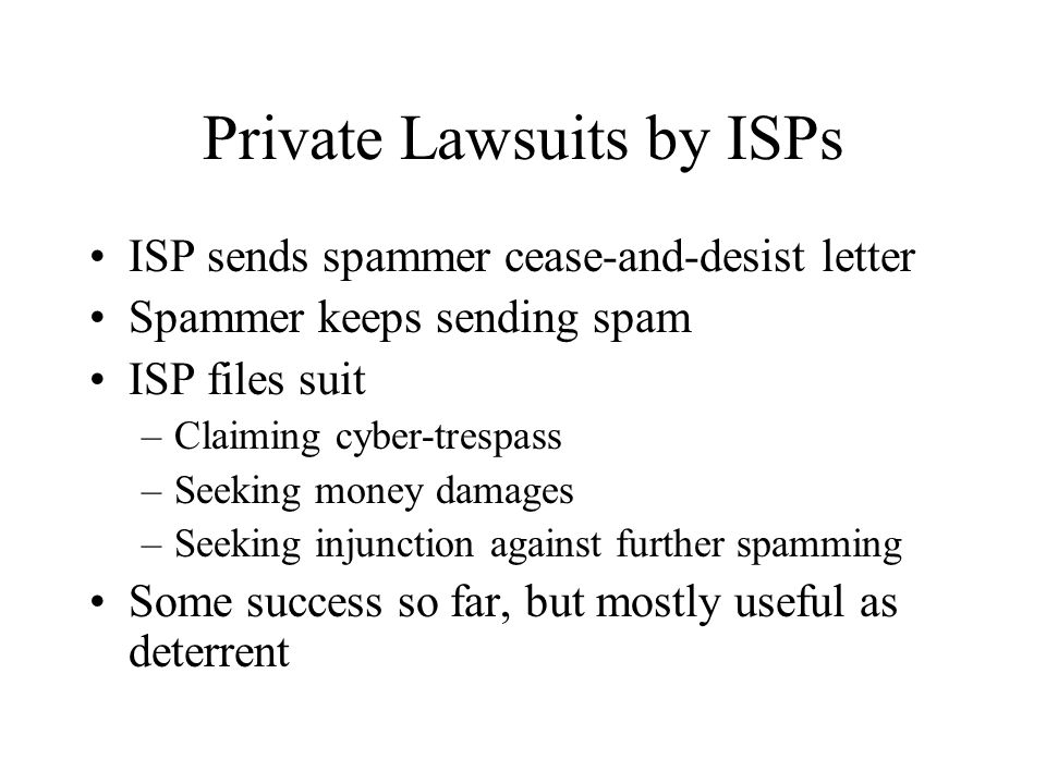 Private Lawsuits by ISPs ISP sends spammer cease-and-desist letter Spammer keeps sending spam ISP files suit –Claiming cyber-trespass –Seeking money damages –Seeking injunction against further spamming Some success so far, but mostly useful as deterrent