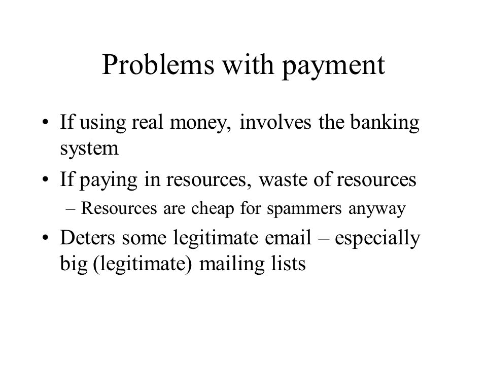 Problems with payment If using real money, involves the banking system If paying in resources, waste of resources –Resources are cheap for spammers anyway Deters some legitimate email – especially big (legitimate) mailing lists