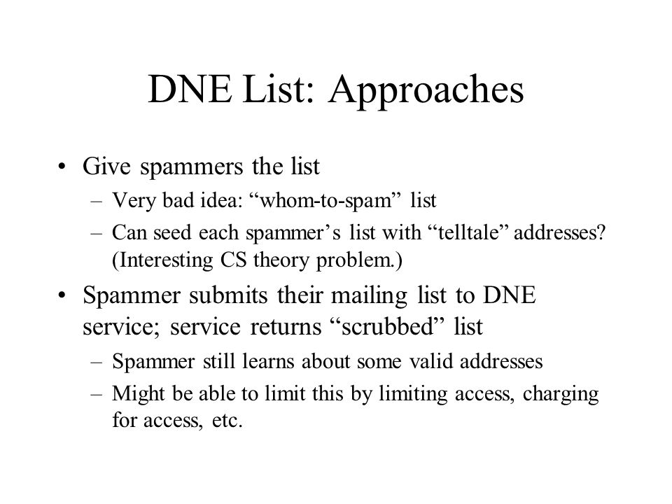 DNE List: Approaches Give spammers the list –Very bad idea: whom-to-spam list –Can seed each spammer's list with telltale addresses.