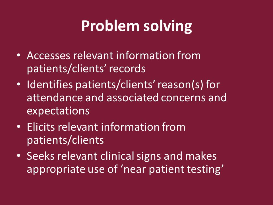 Problem solving Correctly interprets information gathered Applies clinical knowledge appropriately in the identification and management of the patients/clients' problem Uses protocols as appropriate Recognises limits of personal competence and acts accordingly