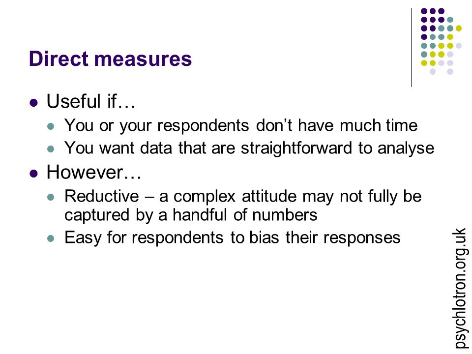 Direct measures Useful if… You or your respondents don't have much time You want data that are straightforward to analyse However… Reductive – a complex attitude may not fully be captured by a handful of numbers Easy for respondents to bias their responses psychlotron.org.uk