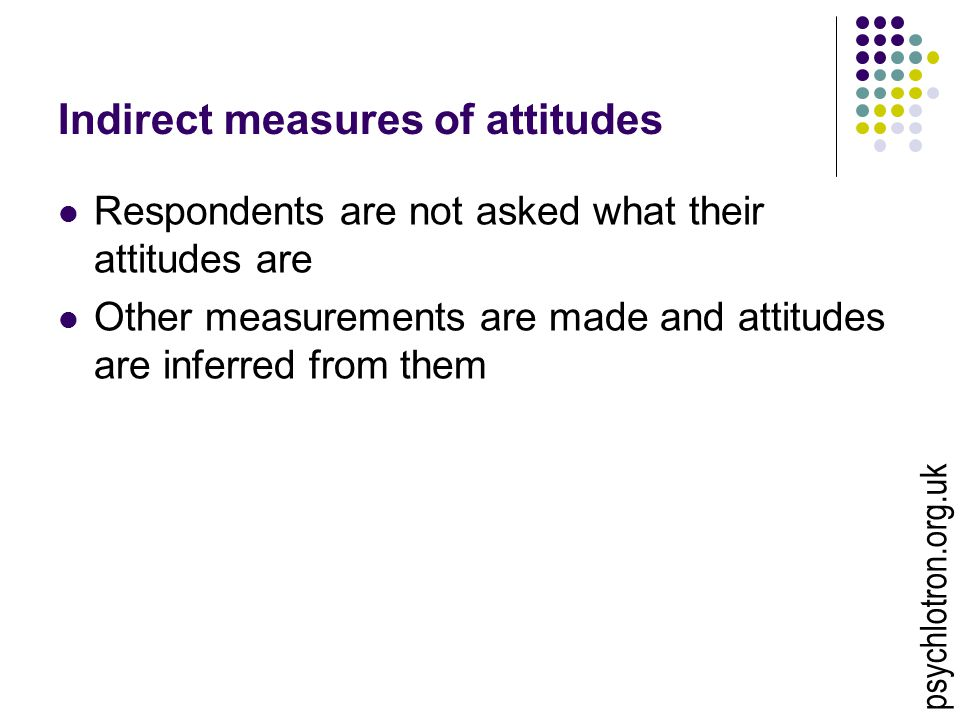 Indirect measures of attitudes Respondents are not asked what their attitudes are Other measurements are made and attitudes are inferred from them psychlotron.org.uk