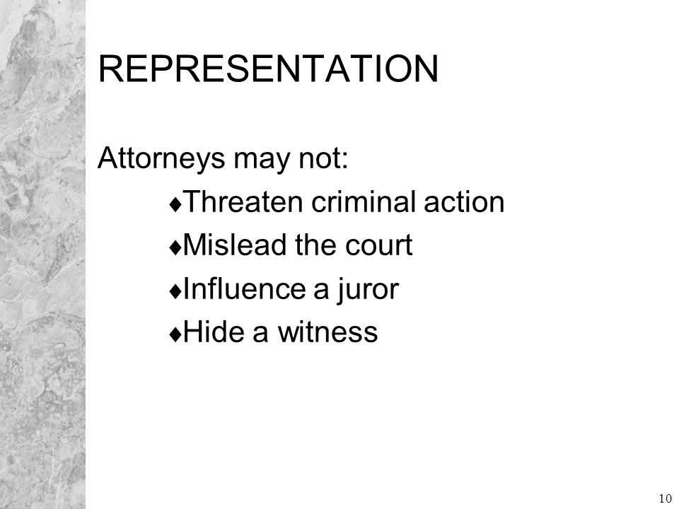 10 REPRESENTATION Attorneys may not:  Threaten criminal action  Mislead the court  Influence a juror  Hide a witness