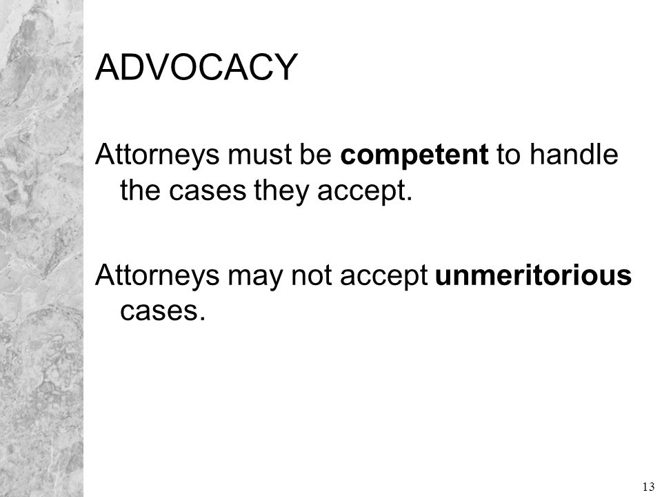 13 ADVOCACY Attorneys must be competent to handle the cases they accept. Attorneys may not accept unmeritorious cases.