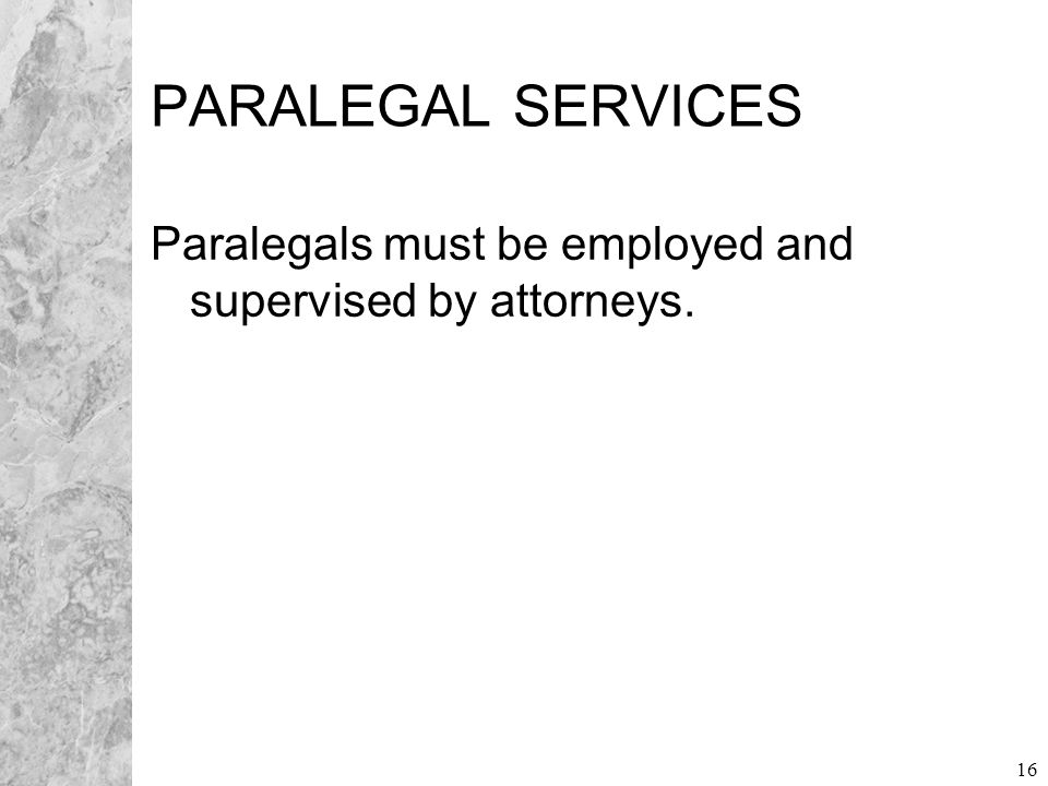 16 PARALEGAL SERVICES Paralegals must be employed and supervised by attorneys.