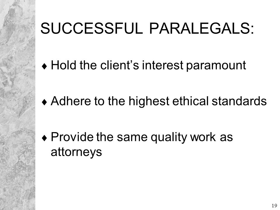 19 SUCCESSFUL PARALEGALS:  Hold the client's interest paramount  Adhere to the highest ethical standards  Provide the same quality work as attorney