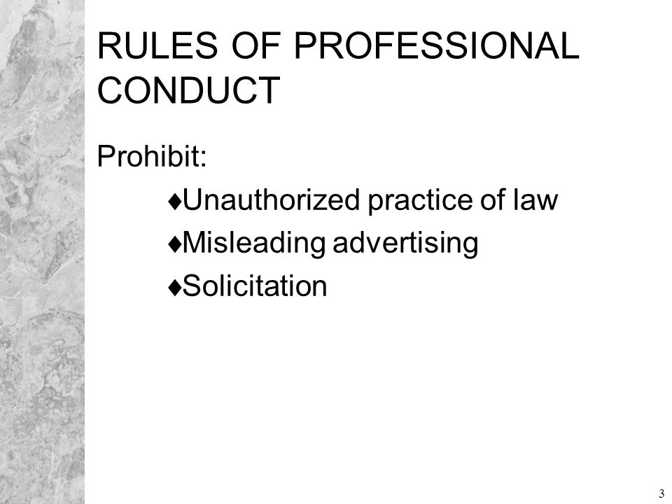 3 RULES OF PROFESSIONAL CONDUCT Prohibit:  Unauthorized practice of law  Misleading advertising  Solicitation