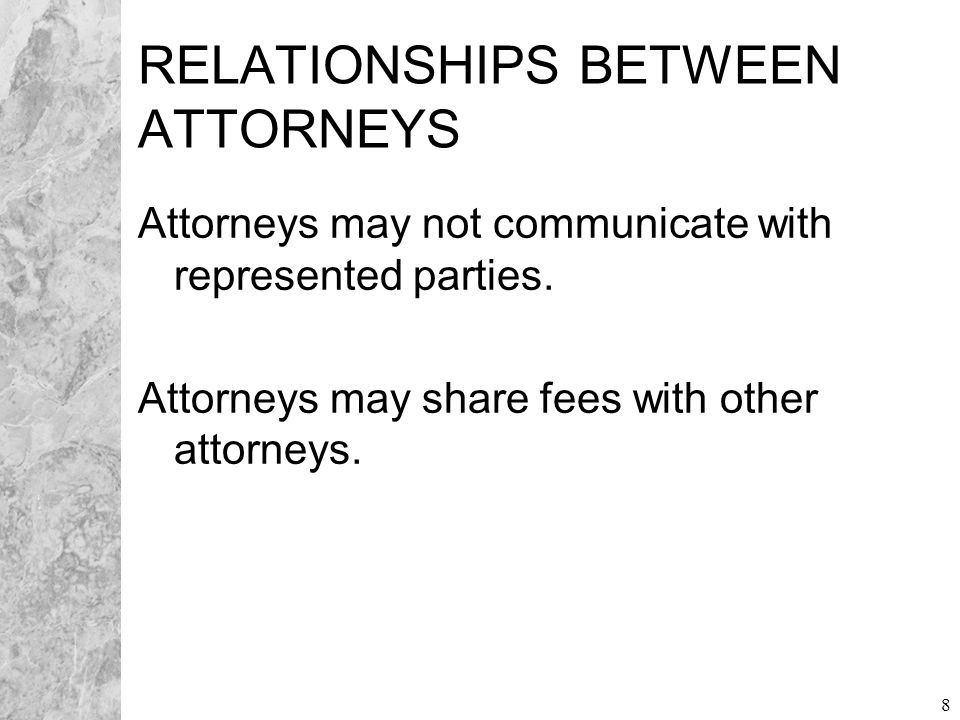 8 RELATIONSHIPS BETWEEN ATTORNEYS Attorneys may not communicate with represented parties.