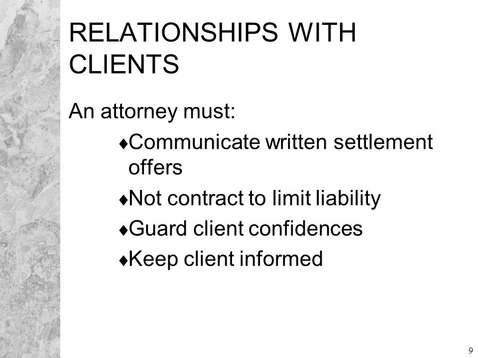 9 RELATIONSHIPS WITH CLIENTS An attorney must:  Communicate written settlement offers  Not contract to limit liability  Guard client confidences 